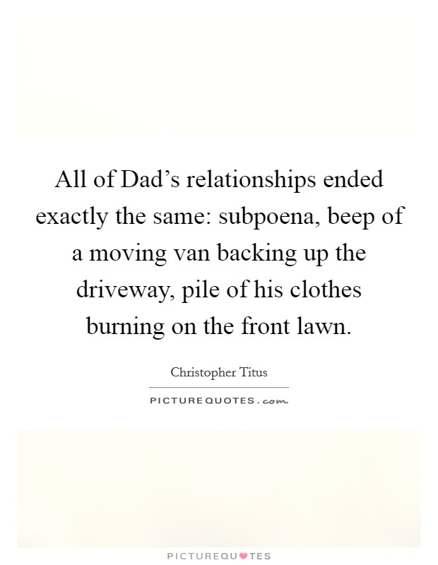 All of Dad's relationships ended exactly the same: subpoena, beep of a moving van backing up the driveway, pile of his clothes burning on the front lawn Picture Quote #1
