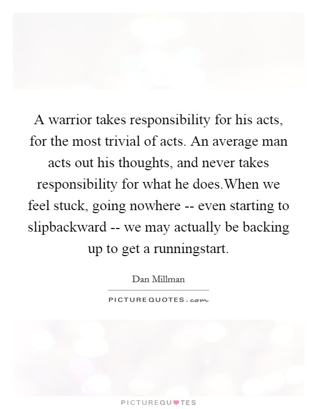 A warrior takes responsibility for his acts, for the most trivial of acts. An average man acts out his thoughts, and never takes responsibility for what he does.When we feel stuck, going nowhere -- even starting to slipbackward -- we may actually be backing up to get a runningstart Picture Quote #1