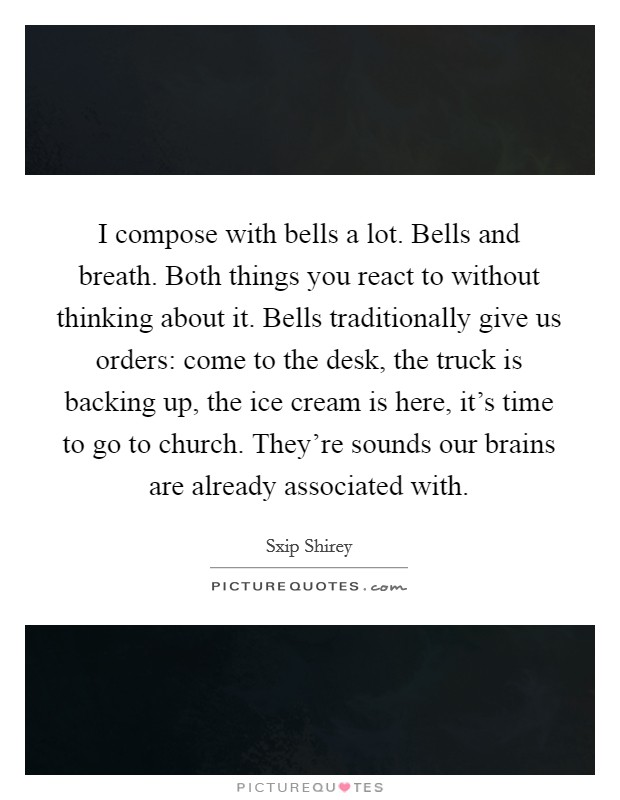 I compose with bells a lot. Bells and breath. Both things you react to without thinking about it. Bells traditionally give us orders: come to the desk, the truck is backing up, the ice cream is here, it's time to go to church. They're sounds our brains are already associated with Picture Quote #1