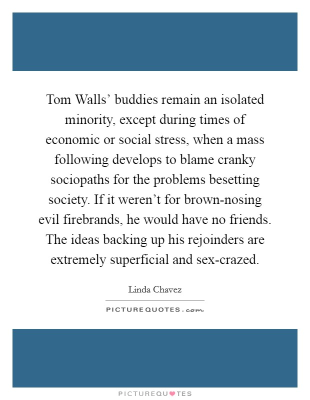 Tom Walls' buddies remain an isolated minority, except during times of economic or social stress, when a mass following develops to blame cranky sociopaths for the problems besetting society. If it weren't for brown-nosing evil firebrands, he would have no friends. The ideas backing up his rejoinders are extremely superficial and sex-crazed Picture Quote #1