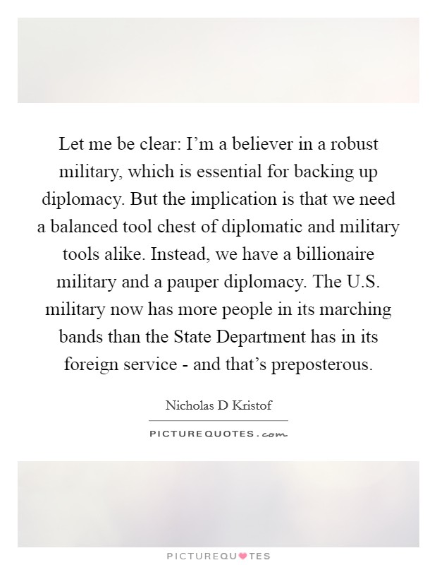 Let me be clear: I'm a believer in a robust military, which is essential for backing up diplomacy. But the implication is that we need a balanced tool chest of diplomatic and military tools alike. Instead, we have a billionaire military and a pauper diplomacy. The U.S. military now has more people in its marching bands than the State Department has in its foreign service - and that's preposterous Picture Quote #1