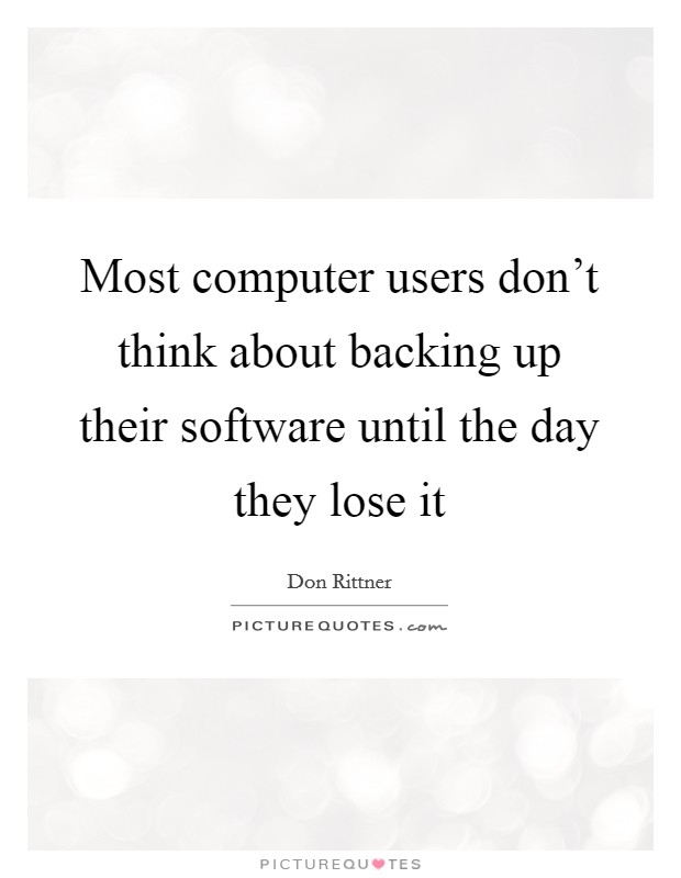 Most computer users don't think about backing up their software until the day they lose it Picture Quote #1