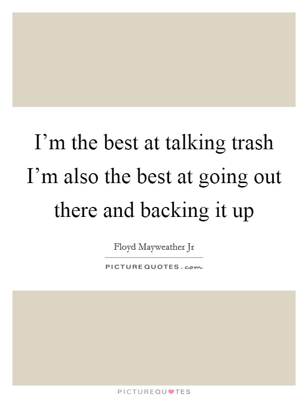 I'm the best at talking trash I'm also the best at going out there and backing it up Picture Quote #1