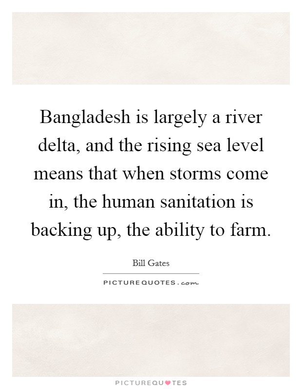 Bangladesh is largely a river delta, and the rising sea level means that when storms come in, the human sanitation is backing up, the ability to farm Picture Quote #1