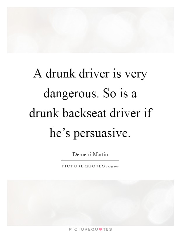 A drunk driver is very dangerous. So is a drunk backseat driver if he's persuasive Picture Quote #1