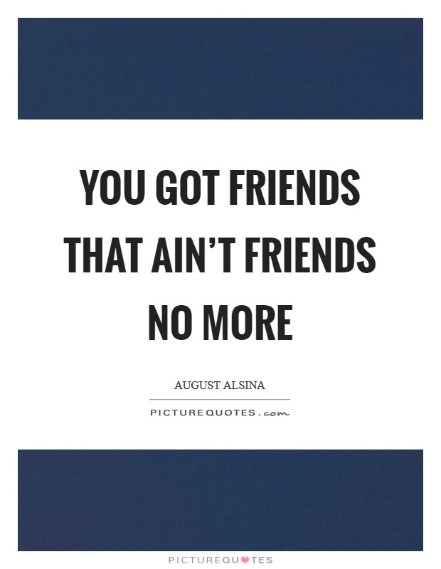 You got friends that ain't friends no more Picture Quote #1