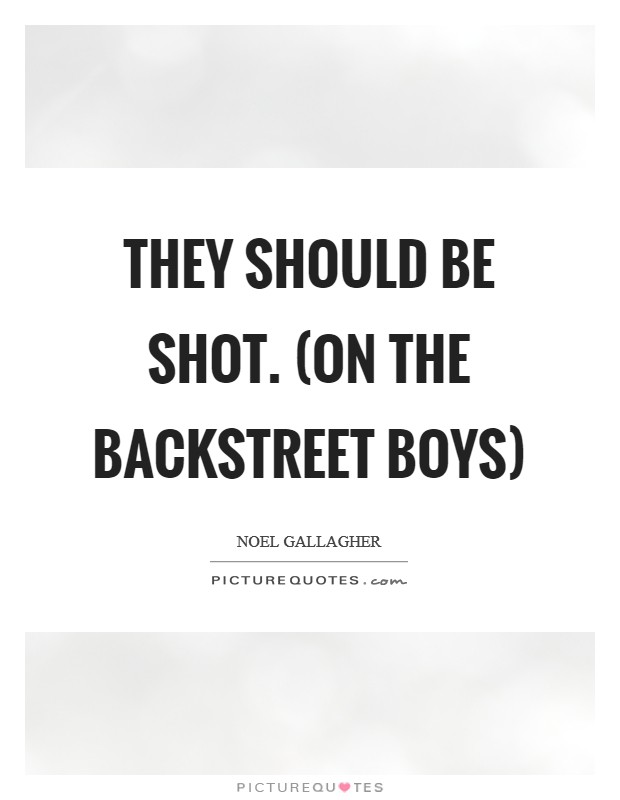 They should be shot. (on the Backstreet Boys) Picture Quote #1