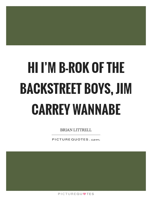 Hi I'm B-Rok of the Backstreet Boys, Jim Carrey wannabe Picture Quote #1