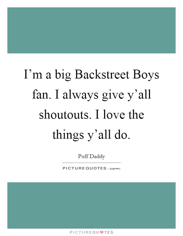 I'm a big Backstreet Boys fan. I always give y'all shoutouts. I love the things y'all do Picture Quote #1