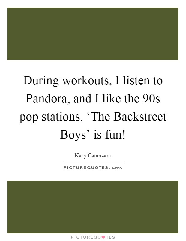 During workouts, I listen to Pandora, and I like the  90s pop stations. 'The Backstreet Boys' is fun! Picture Quote #1