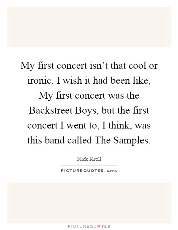 My first concert isn't that cool or ironic. I wish it had been like, My first concert was the Backstreet Boys, but the first concert I went to, I think, was this band called The Samples Picture Quote #1