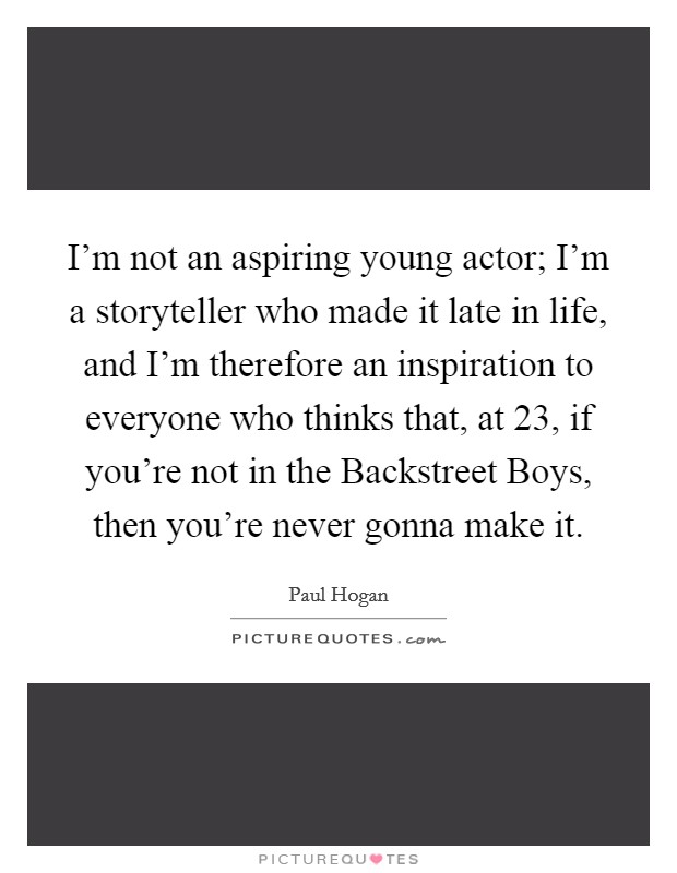 I'm not an aspiring young actor; I'm a storyteller who made it late in life, and I'm therefore an inspiration to everyone who thinks that, at 23, if you're not in the Backstreet Boys, then you're never gonna make it Picture Quote #1