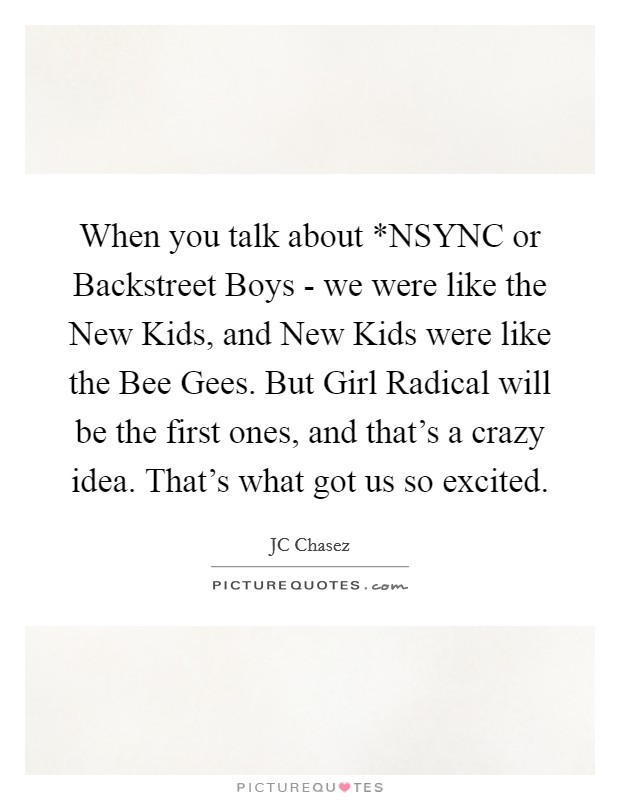 When you talk about *NSYNC or Backstreet Boys - we were like the New Kids, and New Kids were like the Bee Gees. But Girl Radical will be the first ones, and that's a crazy idea. That's what got us so excited Picture Quote #1