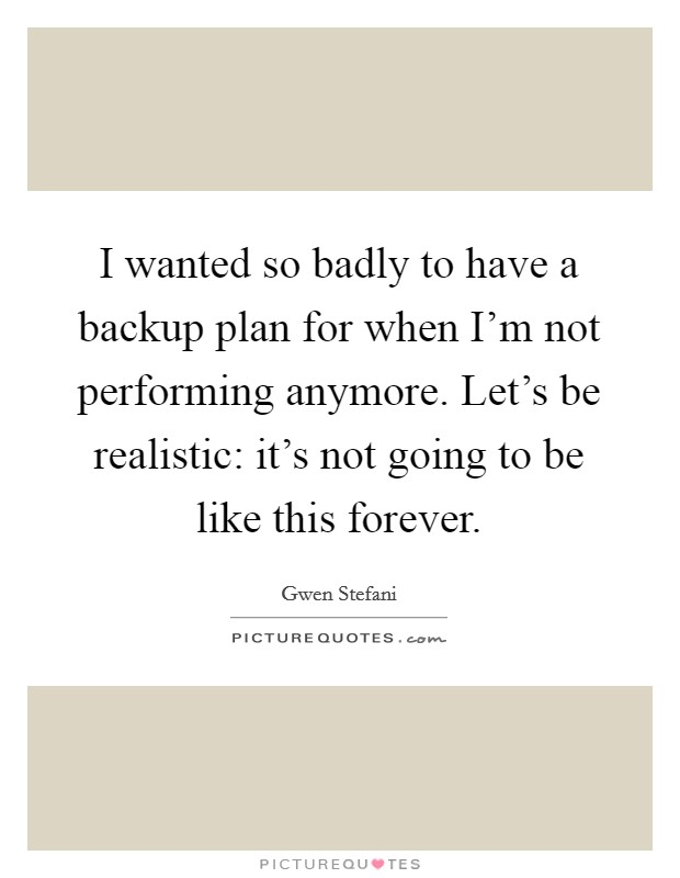 I wanted so badly to have a backup plan for when I'm not performing anymore. Let's be realistic: it's not going to be like this forever Picture Quote #1