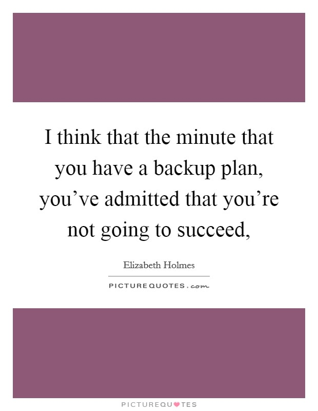 I think that the minute that you have a backup plan, you've admitted that you're not going to succeed, Picture Quote #1