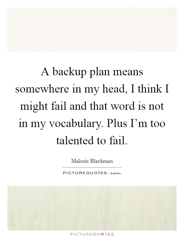 A backup plan means somewhere in my head, I think I might fail and that word is not in my vocabulary. Plus I'm too talented to fail. Picture Quote #1