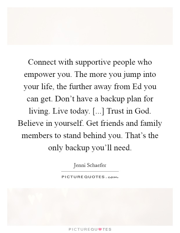 Connect with supportive people who empower you. The more you jump into your life, the further away from Ed you can get. Don't have a backup plan for living. Live today. [...] Trust in God. Believe in yourself. Get friends and family members to stand behind you. That's the only backup you'll need Picture Quote #1