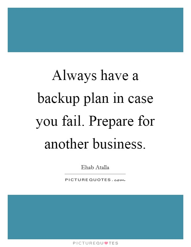 Always have a backup plan in case you fail. Prepare for another business Picture Quote #1