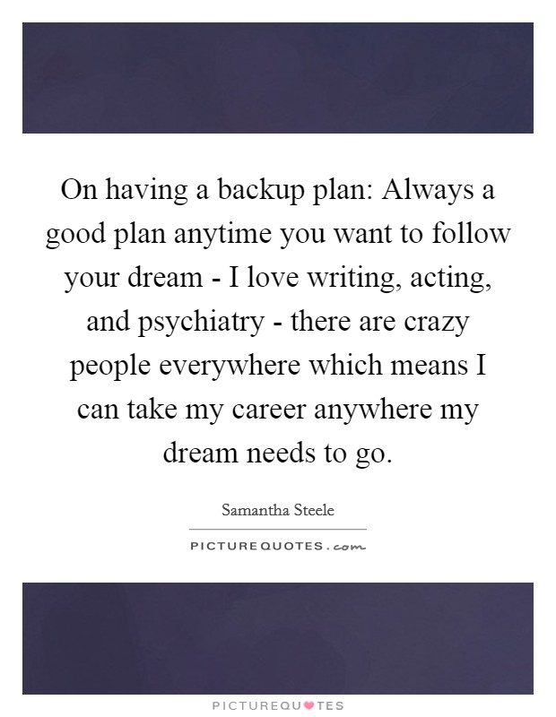 On having a backup plan: Always a good plan anytime you want to follow your dream - I love writing, acting, and psychiatry - there are crazy people everywhere which means I can take my career anywhere my dream needs to go Picture Quote #1
