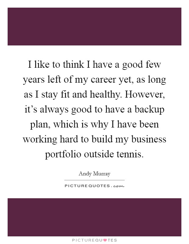 I like to think I have a good few years left of my career yet, as long as I stay fit and healthy. However, it's always good to have a backup plan, which is why I have been working hard to build my business portfolio outside tennis Picture Quote #1