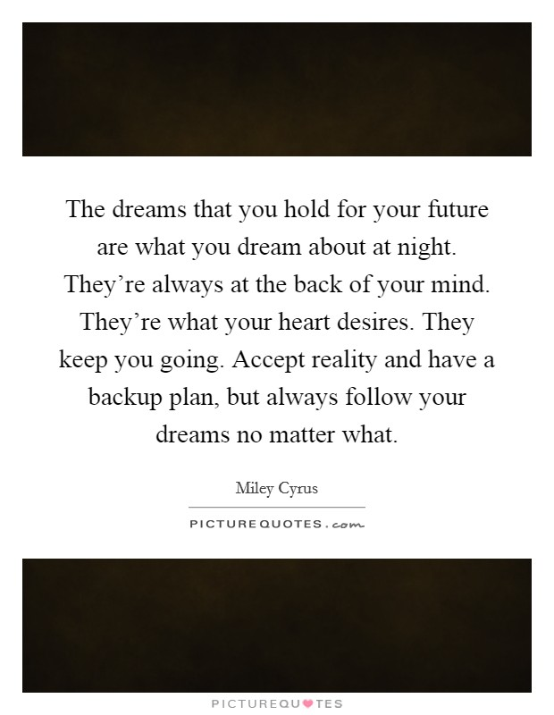 The dreams that you hold for your future are what you dream about at night. They're always at the back of your mind. They're what your heart desires. They keep you going. Accept reality and have a backup plan, but always follow your dreams no matter what Picture Quote #1