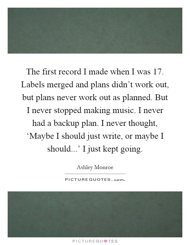 The first record I made when I was 17. Labels merged and plans didn't work out, but plans never work out as planned. But I never stopped making music. I never had a backup plan. I never thought, 'Maybe I should just write, or maybe I should...' I just kept going Picture Quote #1