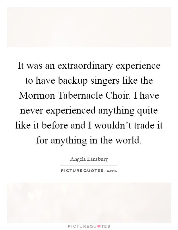 It was an extraordinary experience to have backup singers like the Mormon Tabernacle Choir. I have never experienced anything quite like it before and I wouldn't trade it for anything in the world Picture Quote #1