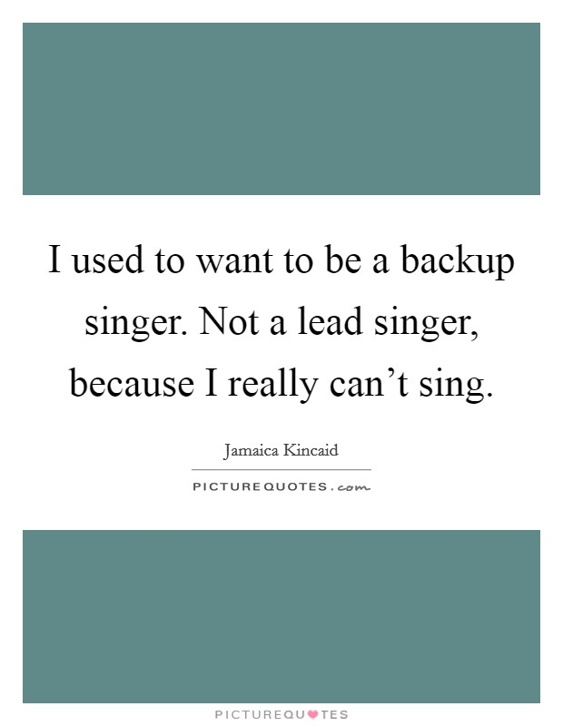 I used to want to be a backup singer. Not a lead singer, because I really can't sing Picture Quote #1