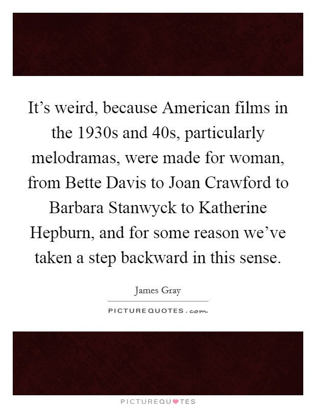 It's weird, because American films in the 1930s and  40s, particularly melodramas, were made for woman, from Bette Davis to Joan Crawford to Barbara Stanwyck to Katherine Hepburn, and for some reason we've taken a step backward in this sense. Picture Quote #1