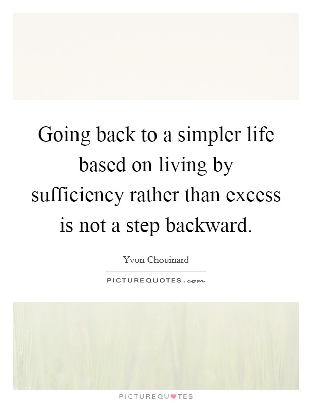 Going back to a simpler life based on living by sufficiency rather than excess is not a step backward. Picture Quote #1
