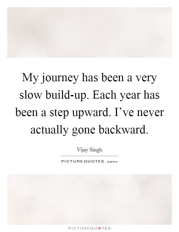 My journey has been a very slow build-up. Each year has been a step upward. I've never actually gone backward Picture Quote #1