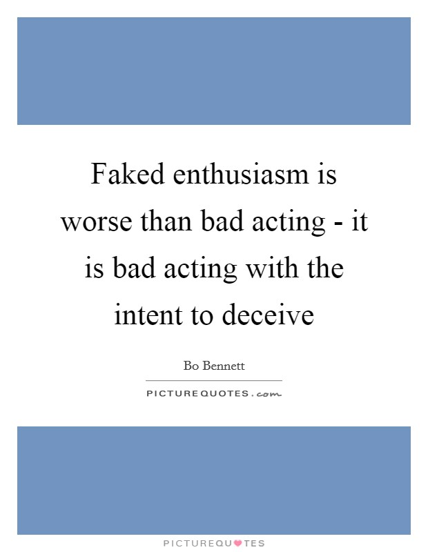Faked enthusiasm is worse than bad acting - it is bad acting with the intent to deceive Picture Quote #1