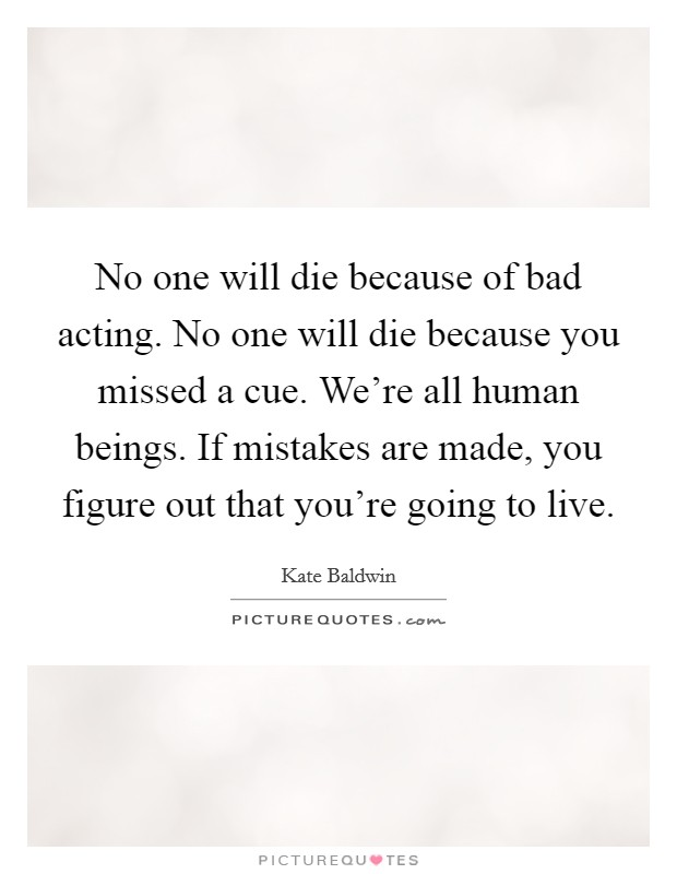 No one will die because of bad acting. No one will die because you missed a cue. We're all human beings. If mistakes are made, you figure out that you're going to live Picture Quote #1