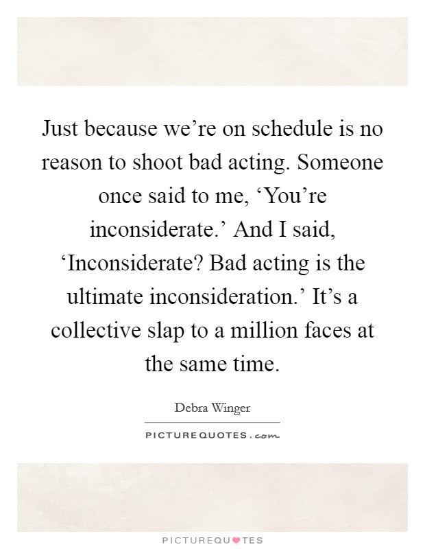 Just because we're on schedule is no reason to shoot bad acting. Someone once said to me, 'You're inconsiderate.' And I said, 'Inconsiderate? Bad acting is the ultimate inconsideration.' It's a collective slap to a million faces at the same time Picture Quote #1