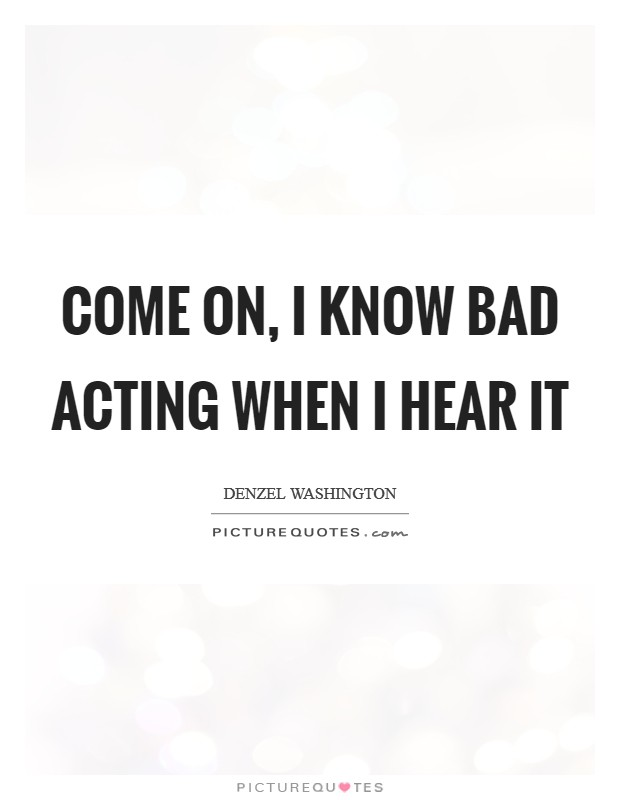 Come on, I know bad acting when I hear it Picture Quote #1