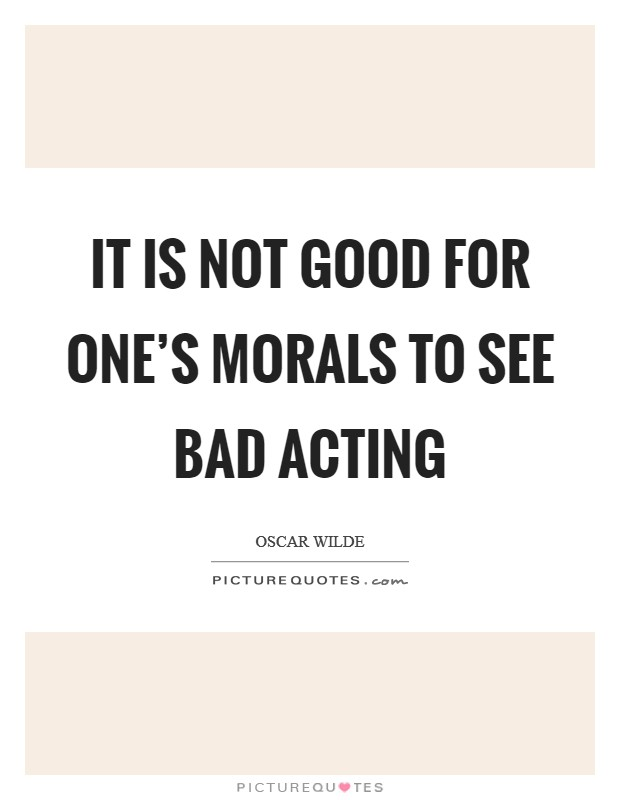 It is not good for one's morals to see bad acting Picture Quote #1