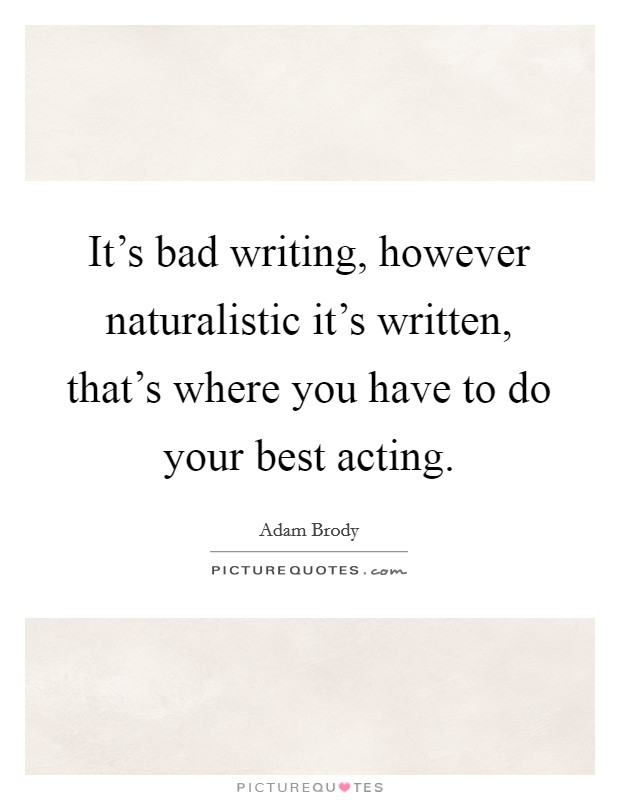 It's bad writing, however naturalistic it's written, that's where you have to do your best acting Picture Quote #1