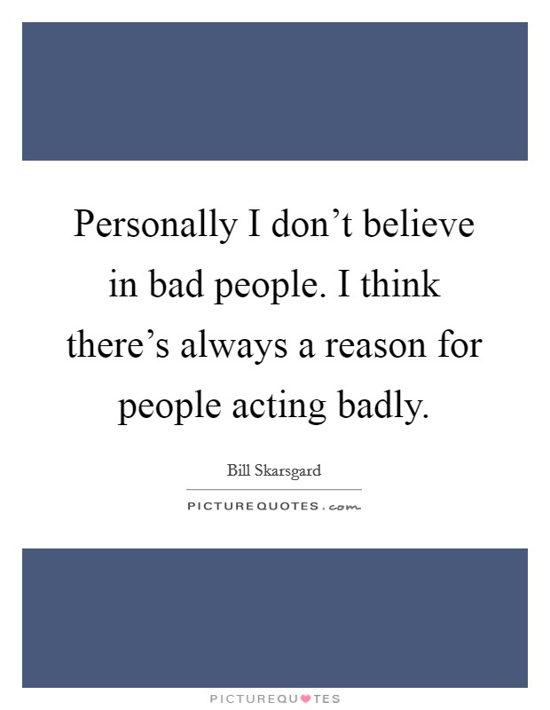 Personally I don't believe in bad people. I think there's always a reason for people acting badly Picture Quote #1