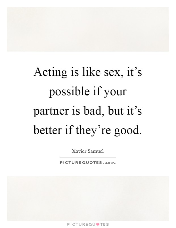 Acting is like sex, it's possible if your partner is bad, but it's better if they're good Picture Quote #1