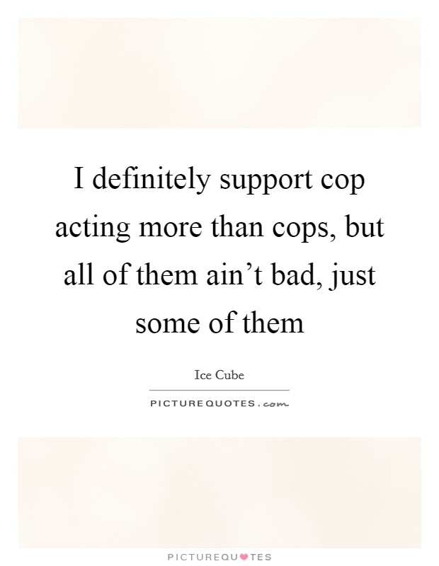 I definitely support cop acting more than cops, but all of them ain't bad, just some of them Picture Quote #1