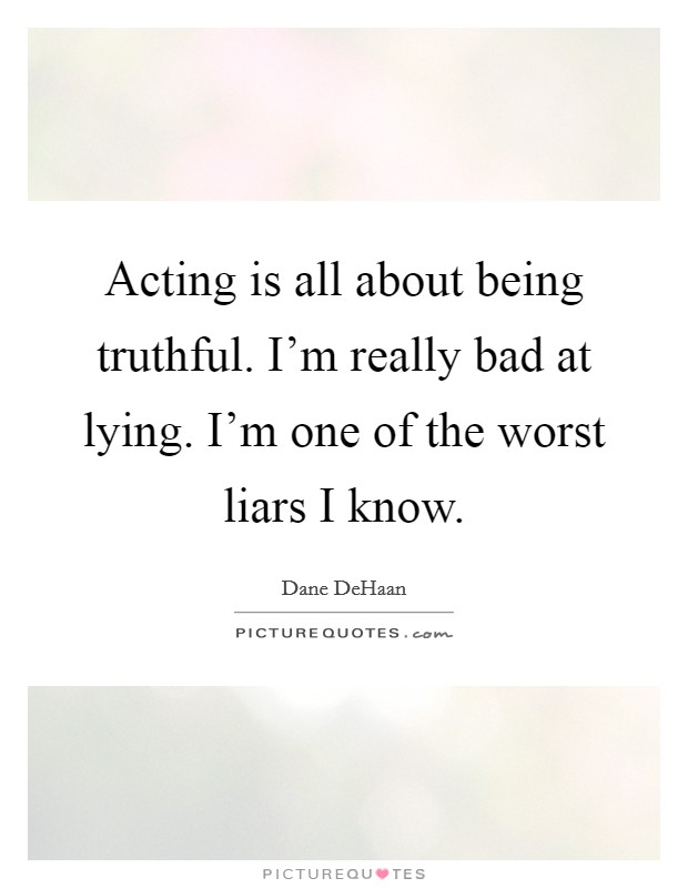 Acting is all about being truthful. I'm really bad at lying. I'm one of the worst liars I know Picture Quote #1