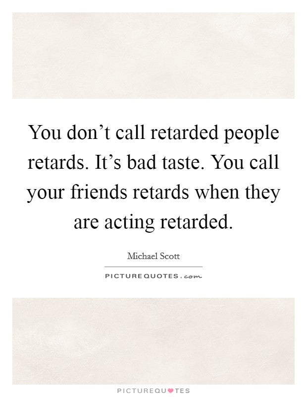 You don't call retarded people retards. It's bad taste. You call your friends retards when they are acting retarded Picture Quote #1