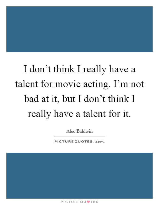 I don't think I really have a talent for movie acting. I'm not bad at it, but I don't think I really have a talent for it Picture Quote #1