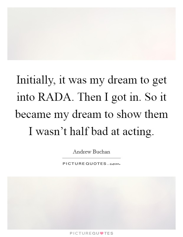 Initially, it was my dream to get into RADA. Then I got in. So it became my dream to show them I wasn't half bad at acting Picture Quote #1