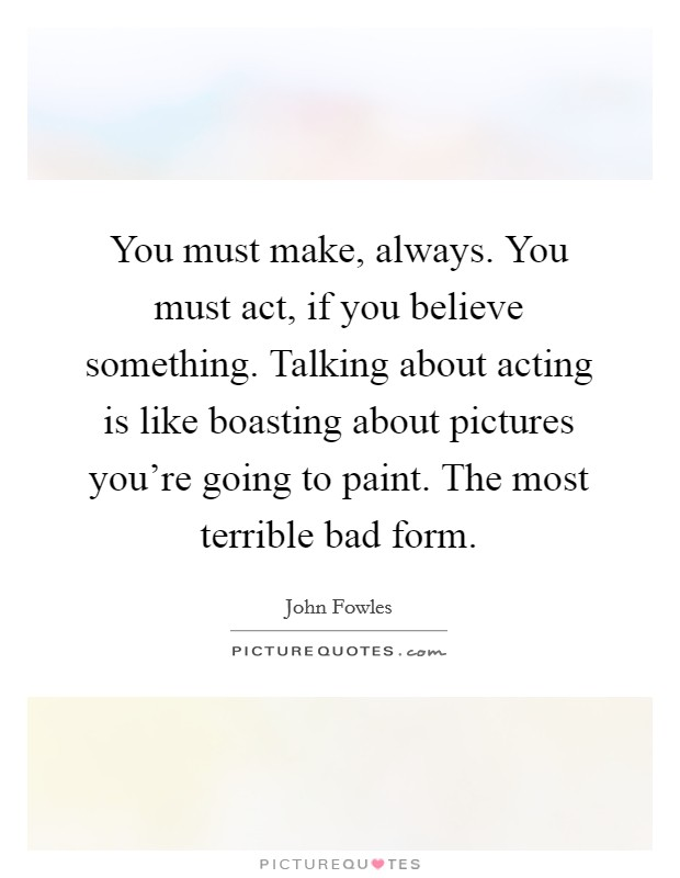You must make, always. You must act, if you believe something. Talking about acting is like boasting about pictures you're going to paint. The most terrible bad form Picture Quote #1