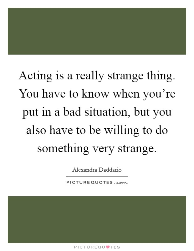 Acting is a really strange thing. You have to know when you're put in a bad situation, but you also have to be willing to do something very strange Picture Quote #1