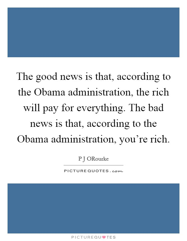 The good news is that, according to the Obama administration, the rich will pay for everything. The bad news is that, according to the Obama administration, you're rich Picture Quote #1