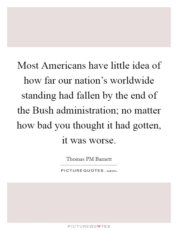 Most Americans have little idea of how far our nation's worldwide standing had fallen by the end of the Bush administration; no matter how bad you thought it had gotten, it was worse Picture Quote #1