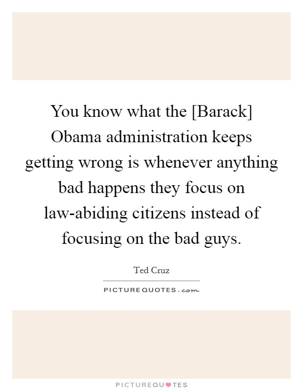 You know what the [Barack] Obama administration keeps getting wrong is whenever anything bad happens they focus on law-abiding citizens instead of focusing on the bad guys Picture Quote #1
