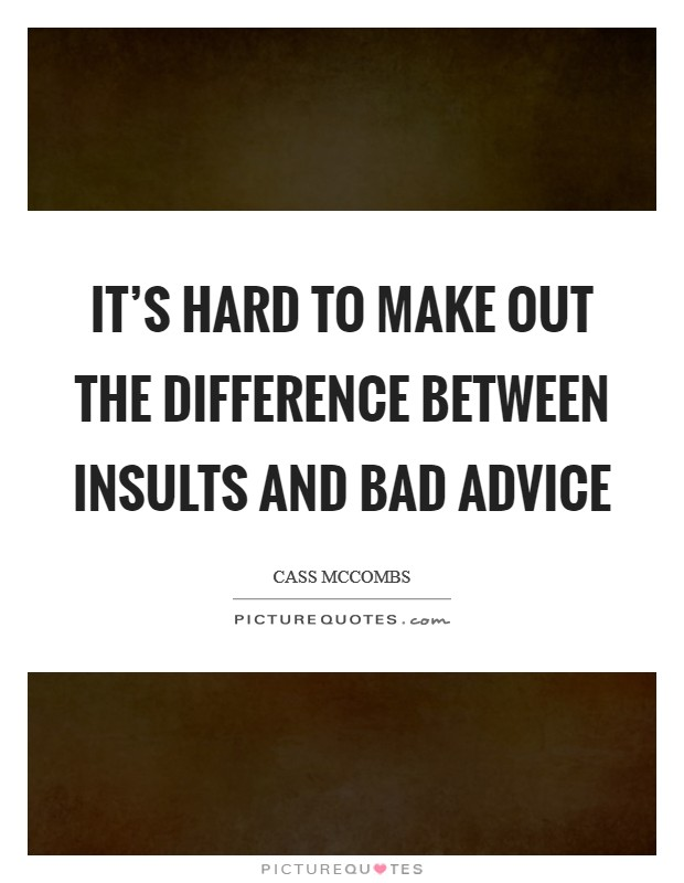 It's hard to make out the difference between insults and bad advice Picture Quote #1